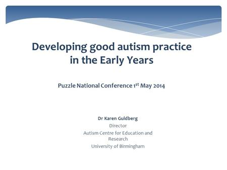 Developing good autism practice in the Early Years Puzzle National Conference 1 st May 2014 Dr Karen Guldberg Director Autism Centre for Education and.