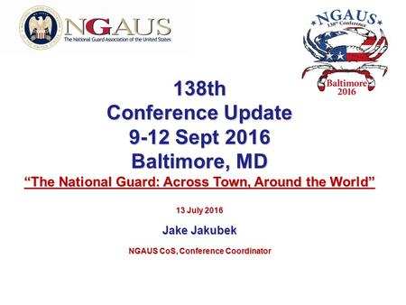 "138th Conference Update 9-12 Sept 2016 Baltimore, MD ""The National Guard: Across Town, Around the World"" 13 July 2016 Jake Jakubek NGAUS CoS, Conference."