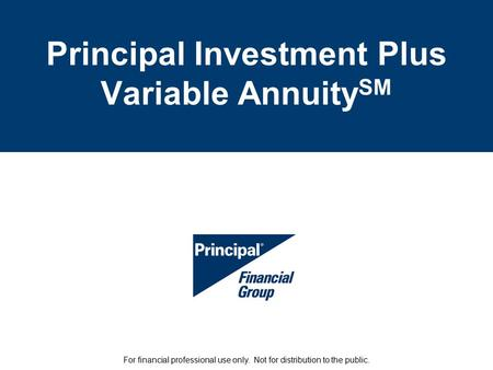 Principal Investment Plus Variable Annuity SM For financial professional use only. Not for distribution to the public.
