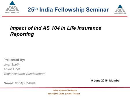 Serving the Cause of Public Interest Indian Actuarial Profession Impact of Ind AS 104 in Life Insurance Reporting Presented by: Jinal Sheth Ankur Goel.