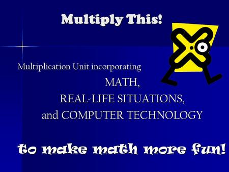 Multiply This! Multiplication Unit incorporating MATH, REAL-LIFE SITUATIONS, and COMPUTER TECHNOLOGY to make math more fun!