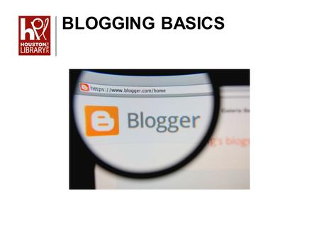 BLOGGING BASICS. In this class we will cover: What you need to get started with Blogger The Dashboard How to write a post How to add gadgets How to create.