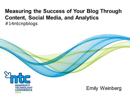 Measuring the Success of Your Blog Through Content, Social Media, and Analytics #14ntcnpblogs Emily Weinberg.