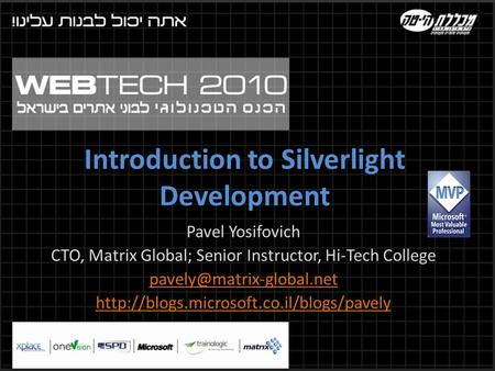 Introduction to Silverlight Development Pavel Yosifovich CTO, Matrix Global; Senior Instructor, Hi-Tech College