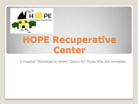 "HOPE Recuperative Center A Hospital ""Discharge to Home"" Option for Those Who Are Homeless."