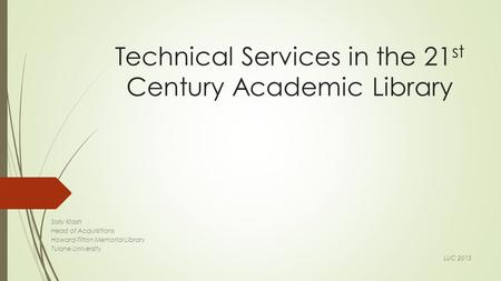 Technical Services in the 21 st Century Academic Library Sally Krash Head of Acquisitions Howard-Tilton Memorial Library Tulane University LUC 2015.