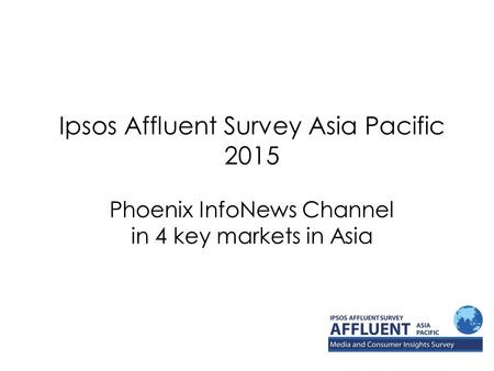 Ipsos Affluent Survey Asia Pacific 2015 Phoenix InfoNews Channel in 4 key markets in Asia.