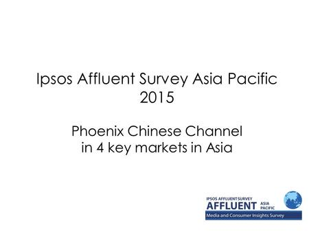 Ipsos Affluent Survey Asia Pacific 2015 Phoenix Chinese Channel in 4 key markets in Asia.