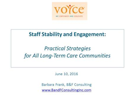 Staff Stability and Engagement: Practical Strategies for All Long-Term Care Communities June 10, 2016 Barbara Frank, B&F Consulting