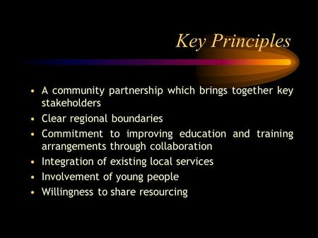 Key Principles A community partnership which brings together key stakeholders Clear regional boundaries Commitment to improving education and training.