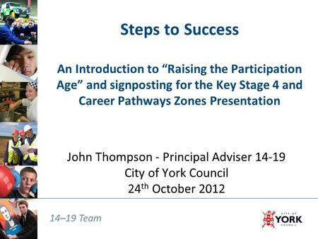"14–19 Team Steps to Success An Introduction to ""Raising the Participation Age"" and signposting for the Key Stage 4 and Career Pathways Zones Presentation."