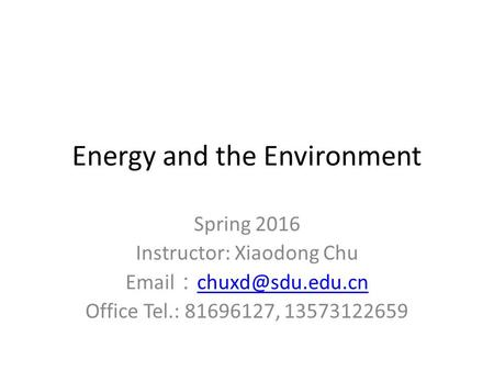 Energy and the Environment Spring 2016 Instructor: Xiaodong Chu  :  Office Tel.: 81696127, 13573122659.