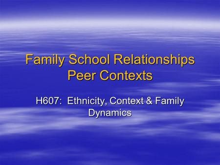 Family School Relationships Peer Contexts H607: Ethnicity, Context & Family Dynamics.