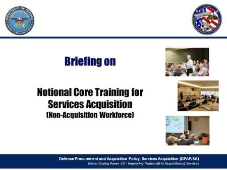 Briefing on Notional Core Training for Services Acquisition (Non-Acquisition Workforce) Defense Procurement and Acquisition Policy, Services Acquisition.