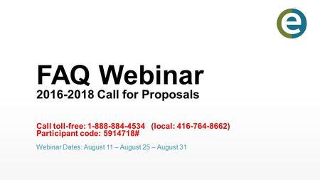 FAQ Webinar 2016-2018 Call for Proposals Call toll-free: 1-888-884-4534 (local: 416-764-8662) Participant code: 5914718# Webinar Dates: August 11 – August.