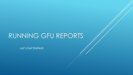 RUNNING GFU REPORTS Let's Get Started!. VP's: This is what it was.