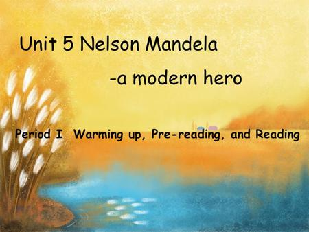 Unit 5 Nelson Mandela -a modern hero Period I Warming up, Pre-reading, and Reading.