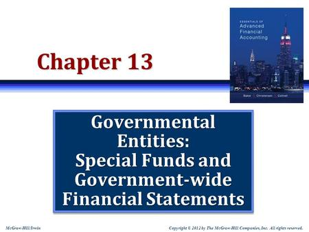 Copyright © 2012 by The McGraw-Hill Companies, Inc. All rights reserved. McGraw-Hill/Irwin Chapter 13 Governmental Entities: Special Funds and Government-wide.