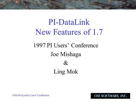 1998 PI System Users' Conference PI-DataLink New Features of 1.7 1997 PI Users' Conference Joe Mishaga & Ling Mok.