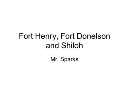 Fort Henry, Fort Donelson and Shiloh Mr. Sparks. Ft. Sumter April 12, 1861.