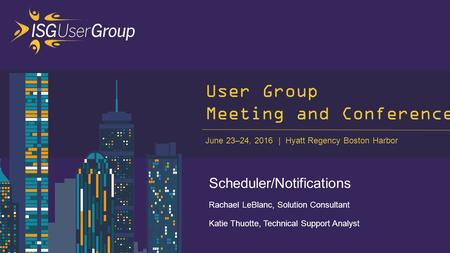 June 23–24, 2016 Hyatt Regency Boston Harbor User Group Meeting and Conference Scheduler/Notifications Rachael LeBlanc, Solution Consultant Katie Thuotte,