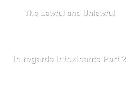 The Lawful and Unlawful In regards Intoxicants Part 2.