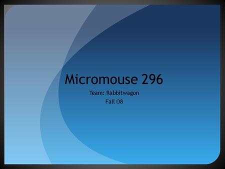 Micromouse 296 Team: Rabbitwagon Fall O8. The Team Richard Ordonez- Project Leader Bob Barfield- Software Manager Lance Lavarias- Mechanical Architect.