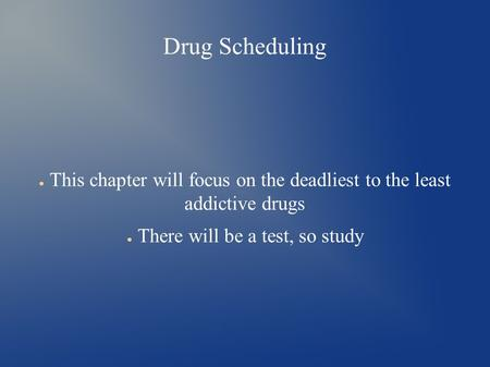 Drug Scheduling ● This chapter will focus on the deadliest to the least addictive drugs ● There will be a test, so study.