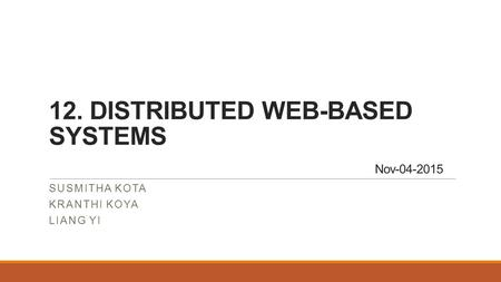12. DISTRIBUTED WEB-BASED SYSTEMS Nov-04-2015 SUSMITHA KOTA KRANTHI KOYA LIANG YI.