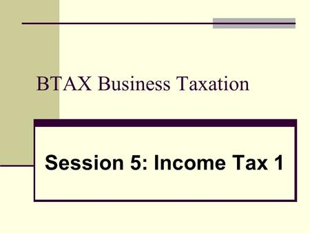 BTAX Business Taxation Session 5: Income Tax 1. 2 Basis of business taxation of individuals Trading Income received by an individual is subject to Income.