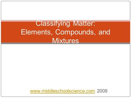 2009 Classifying Matter: Elements, Compounds, and Mixtures.