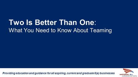 Two Is Better Than One: What You Need to Know About Teaming Providing education and guidance for all aspiring, current and graduate 8(a) businesses.