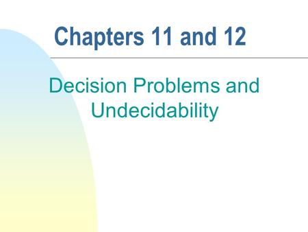 Chapters 11 and 12 Decision Problems and Undecidability.