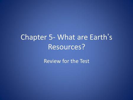 Chapter 5- What are Earth's Resources? Review for the Test.