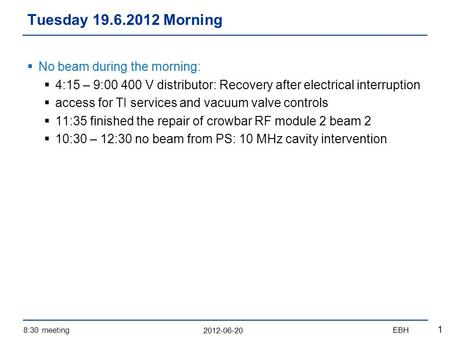 2012-06-20 8:30 meetingEBH 1  No beam during the morning:  4:15 – 9:00 400 V distributor: Recovery after electrical interruption  access for TI services.