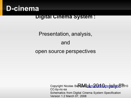 D-cinema Digital Cinema System : Presentation, analysis, and open source perspectives RMLL 2010, july 8 th Copyright Nicolas Bertrand