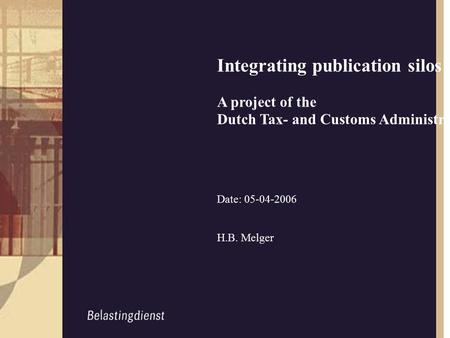 Integrating publication silos A project of the Dutch Tax- and Customs Administration (DTCA) Date: 05-04-2006 H.B. Melger.