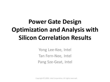 Copyright © 2009, Intel Corporation. All rights reserved. Power Gate Design Optimization and Analysis with Silicon Correlation Results Yong Lee-Kee, Intel.
