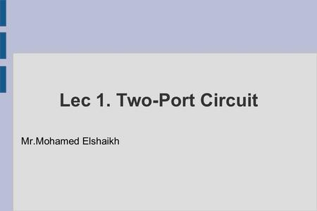 Lec 1. Two-Port Circuit Mr.Mohamed Elshaikh. What today?? ● Introduction ● The concept of two-port circuit ● The terminal equations ● Two-port parameters.