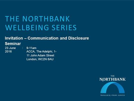 THE NORTHBANK WELLBEING SERIES Invitation – Communication and Disclosure Seminar 23 June 2016 9-11am ACCA, The Adelphi, 1- 11 John Adam Street London,
