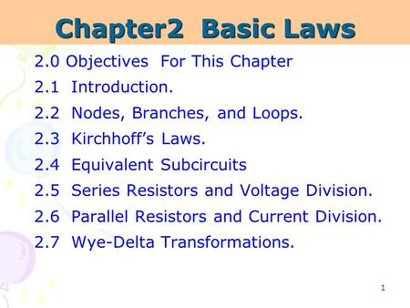 1 Chapter2 Basic Laws 2.0 Objectives For This Chapter 2.1 Introduction. 2.2 Nodes, Branches, and Loops. 2.3 Kirchhoff's Laws. 2.4 Equivalent Subcircuits.