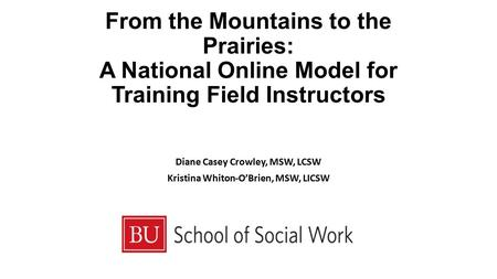 From the Mountains to the Prairies: A National Online Model for Training Field Instructors Diane Casey Crowley, MSW, LCSW Kristina Whiton-O'Brien, MSW,
