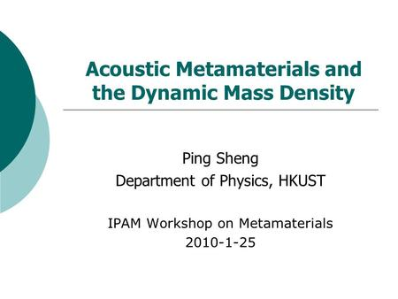 Acoustic Metamaterials and the Dynamic Mass Density Ping Sheng Department of Physics, HKUST IPAM Workshop on Metamaterials 2010-1-25.