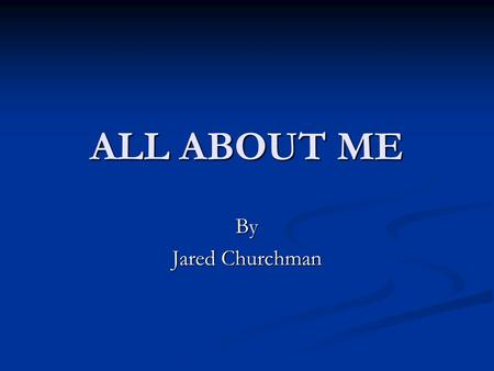 ALL ABOUT ME By Jared Churchman. Early Childhood  Birth Place: Houston, Texas.  Elementary School: Briargrove Elementary, T.H. Rogers.  Middles School: