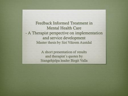 Feedback Informed Treatment in Mental Health Care - A Therapist perspective on implementation and service development Master thesis by Siri Vikrem Austdal.