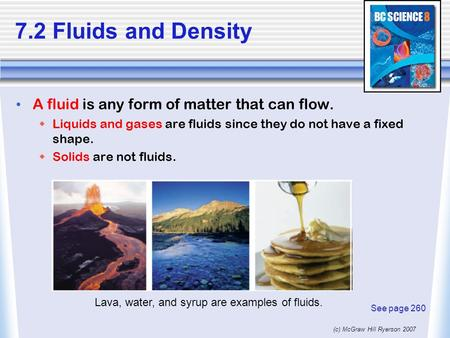 (c) McGraw Hill Ryerson 2007 7.2 Fluids and Density A fluid is any form of matter that can flow.  Liquids and gases are fluids since they do not have.