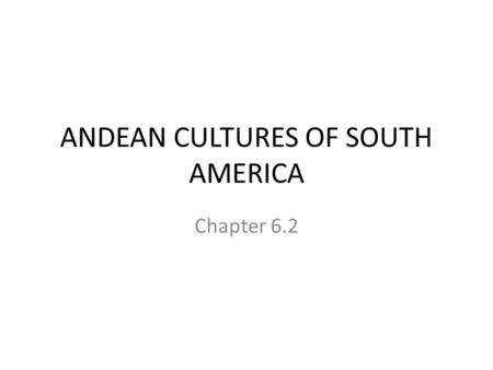 ANDEAN CULTURES OF SOUTH AMERICA Chapter 6.2. First civilizations First people settled along the Peru/Chile coast Gradually moved inland (farming) – Also.