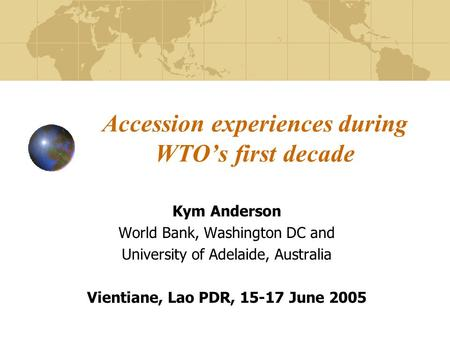 Accession experiences during WTO's first decade Kym Anderson World Bank, Washington DC and University of Adelaide, Australia Vientiane, Lao PDR, 15-17.