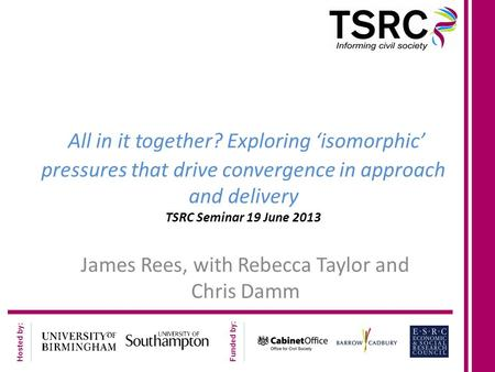 Hosted by: Funded by: All in it together? Exploring 'isomorphic' pressures that drive convergence in approach and delivery TSRC Seminar 19 June 2013 James.