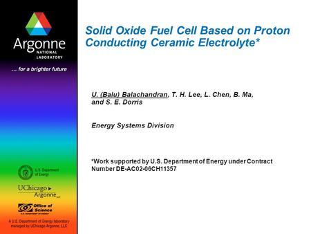 Solid Oxide Fuel Cell Based on Proton Conducting Ceramic Electrolyte* U. (Balu) Balachandran, T. H. Lee, L. Chen, B. Ma, and S. E. Dorris Energy Systems.